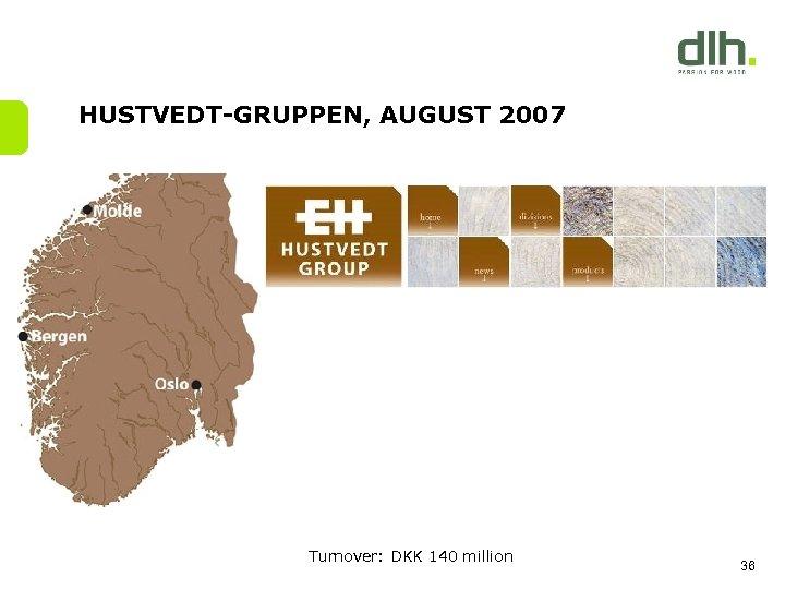 HUSTVEDT-GRUPPEN, AUGUST 2007 Turnover: DKK 140 million 36
