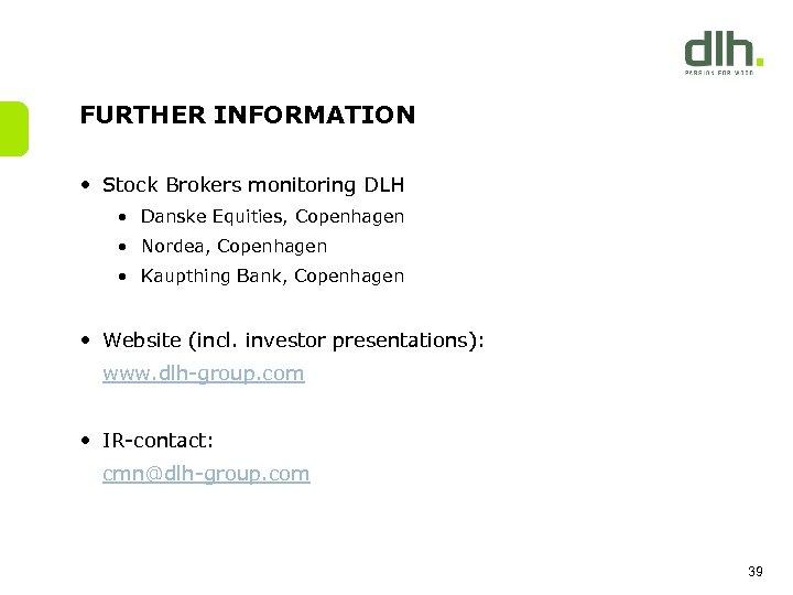 FURTHER INFORMATION • Stock Brokers monitoring DLH • Danske Equities, Copenhagen • Nordea, Copenhagen