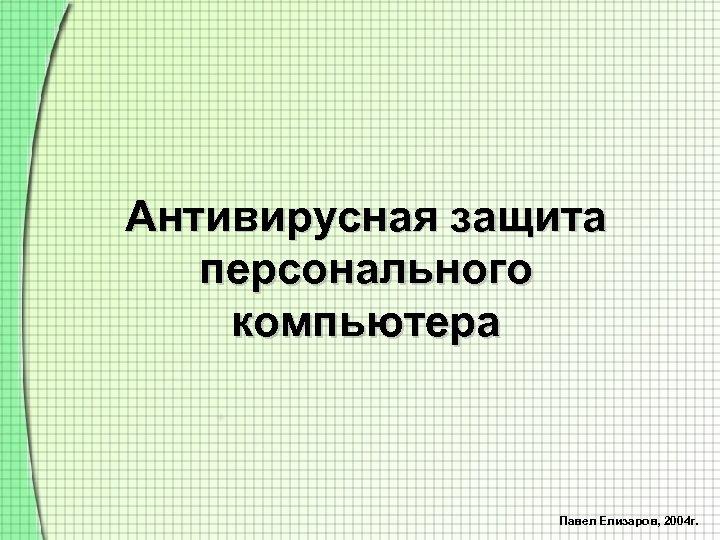 Антивирусная защита персонального компьютера Павел Елизаров, 2004 г.
