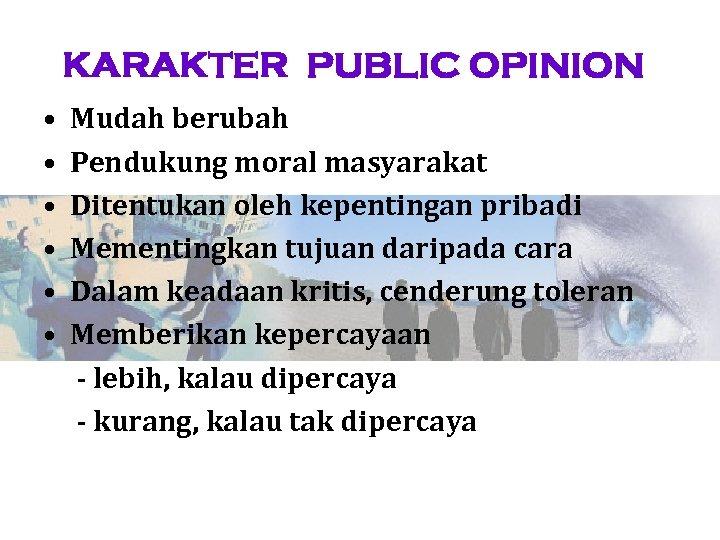 KARAKTER PUBLIC OPINION • • • Mudah berubah Pendukung moral masyarakat Ditentukan oleh kepentingan