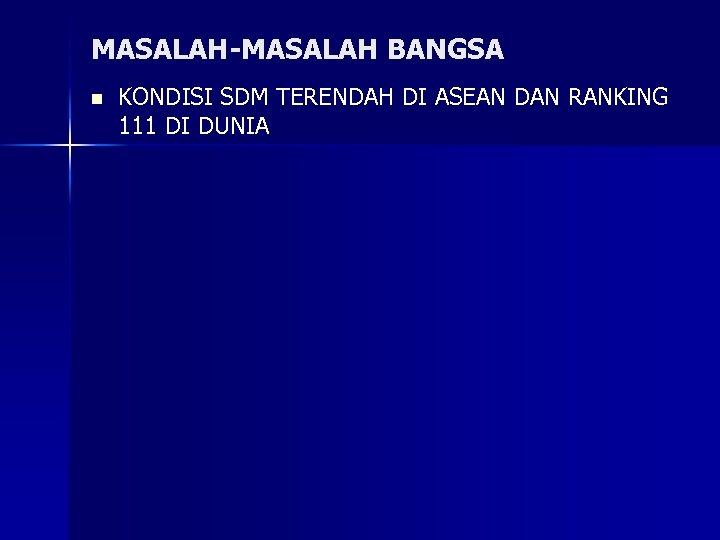 MASALAH-MASALAH BANGSA n KONDISI SDM TERENDAH DI ASEAN DAN RANKING 111 DI DUNIA