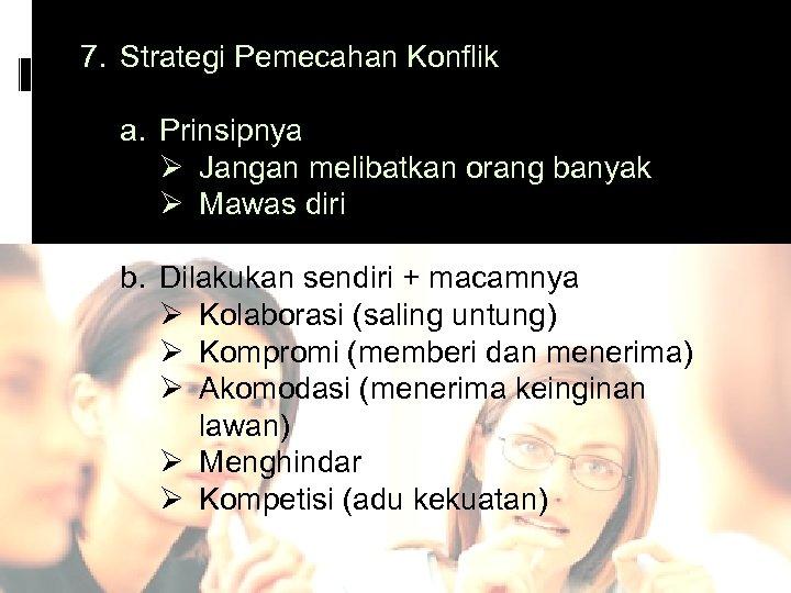 7. Strategi Pemecahan Konflik a. Prinsipnya Ø Jangan melibatkan orang banyak Ø Mawas diri