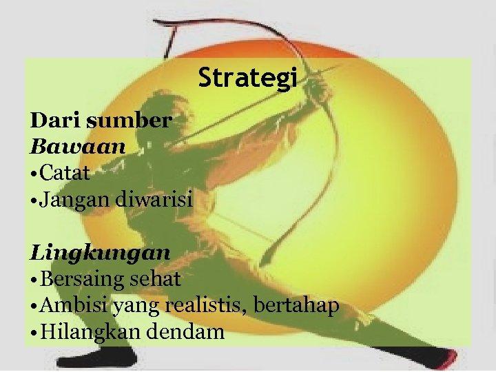 Strategi Dari sumber Bawaan • Catat • Jangan diwarisi Lingkungan • Bersaing sehat •