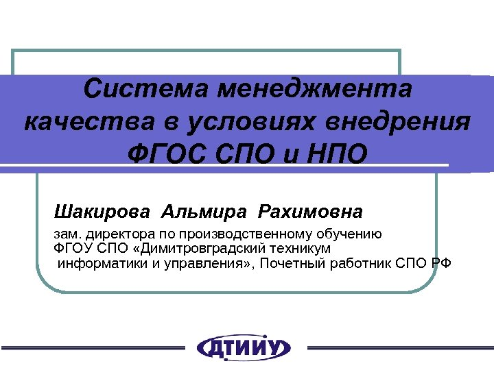 Система менеджмента качества в условиях внедрения ФГОС СПО и НПО Шакирова Альмира Рахимовна зам.