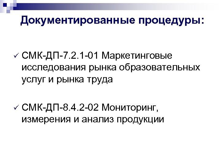 Документированные процедуры: ü СМК-ДП-7. 2. 1 -01 Маркетинговые исследования рынка образовательных услуг и рынка