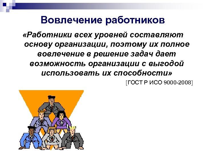 Вовлечение работников «Работники всех уровней составляют основу организации, поэтому их полное вовлечение в решение