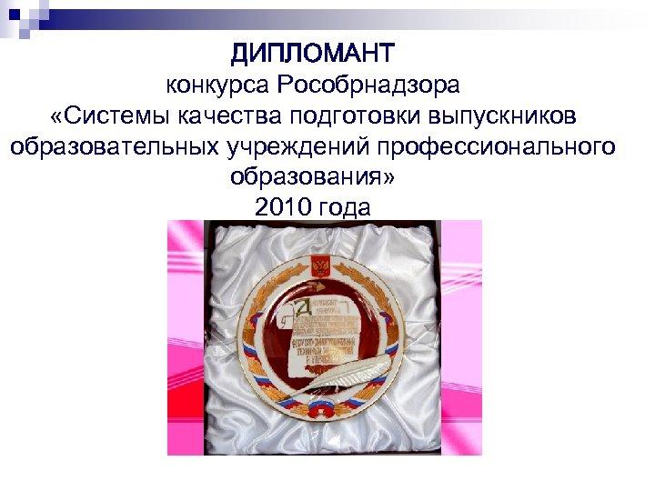 ДИПЛОМАНТ конкурса Рособрнадзора «Системы качества подготовки выпускников образовательных учреждений профессионального образования» 2010 года