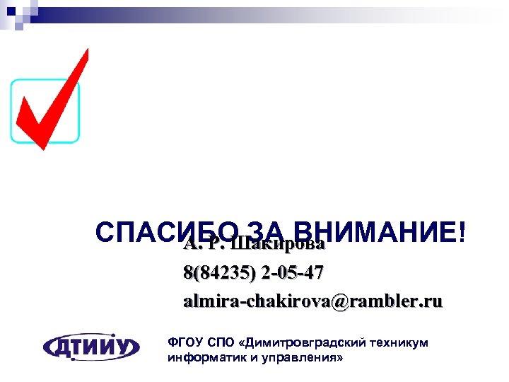 СПАСИБО ЗА ВНИМАНИЕ! А. Р. Шакирова 8(84235) 2 -05 -47 almira-chakirova@rambler. ru ФГОУ СПО