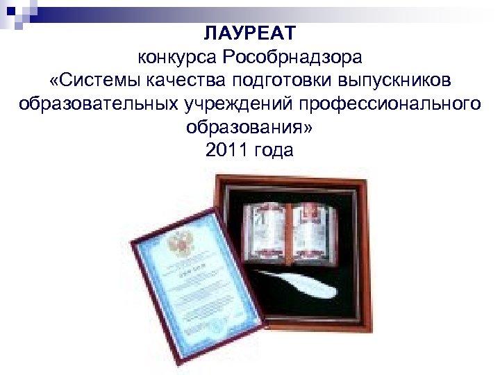 ЛАУРЕАТ конкурса Рособрнадзора «Системы качества подготовки выпускников образовательных учреждений профессионального образования» 2011 года