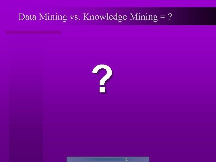 Data Mining vs. Knowledge Mining = ? ? 2