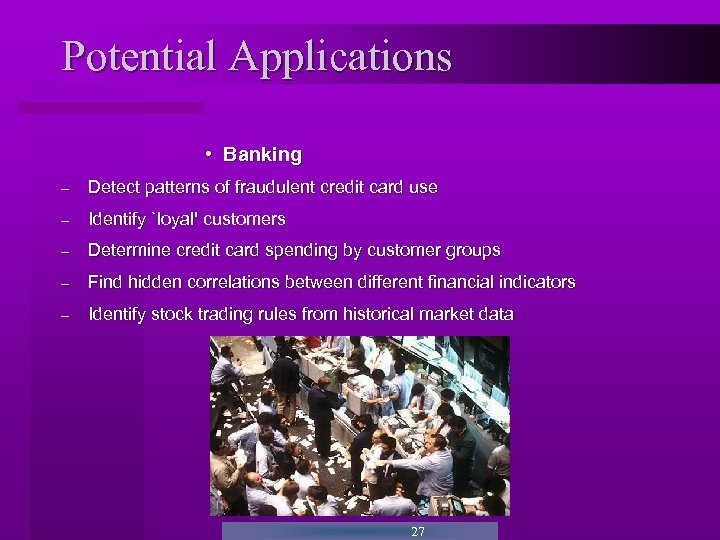 Potential Applications • Banking - Detect patterns of fraudulent credit card use - Identify