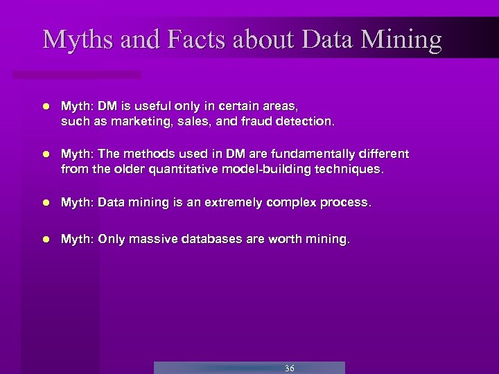 Myths and Facts about Data Mining Myth: DM is useful only in certain areas,