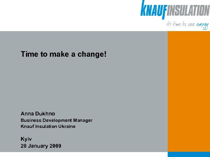 Time to make a change! Anna Dukhno Business Development Manager Knauf Insulation Ukraine Kyiv