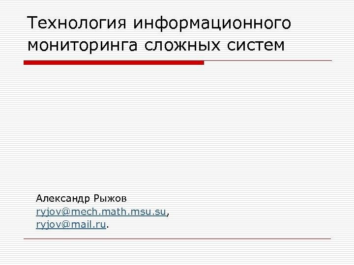 Технология информационного мониторинга сложных систем Александр Рыжов ryjov@mech. math. msu. su, ryjov@mail. ru.