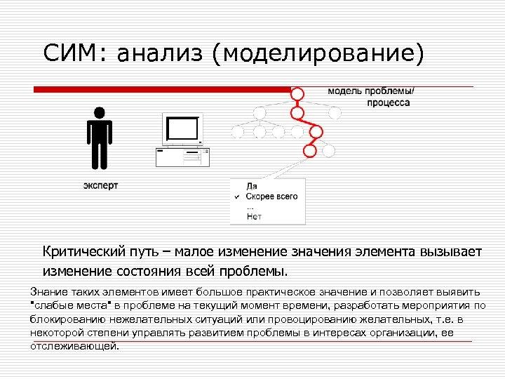 СИМ: анализ (моделирование) Критический путь – малое изменение значения элемента вызывает изменение состояния всей