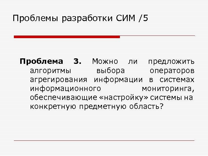 Проблемы разработки СИМ /5 Проблема 3. Можно ли предложить алгоритмы выбора операторов агрегирования информации