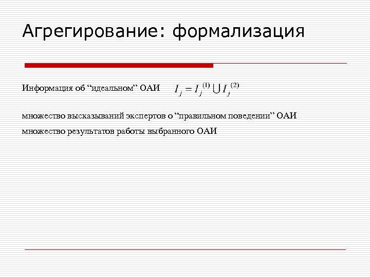 """Агрегирование: формализация Информация об """"идеальном"""" ОАИ множество высказываний экспертов о """"правильном поведении"""" ОАИ множество"""