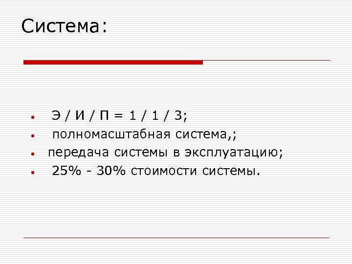 Система: • • Э / И / П = 1 / 3; полномасштабная система,