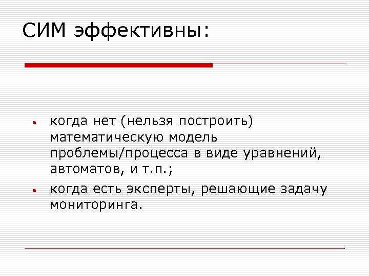 СИМ эффективны: • • когда нет (нельзя построить) математическую модель проблемы/процесса в виде уравнений,