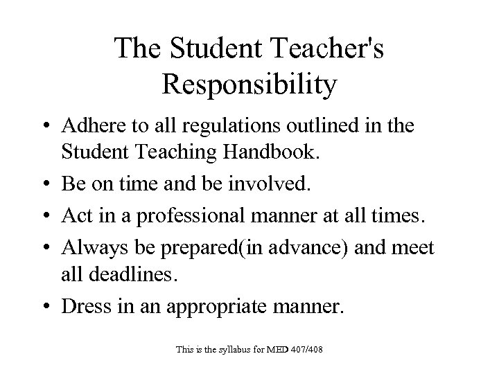 The Student Teacher's Responsibility • Adhere to all regulations outlined in the Student Teaching