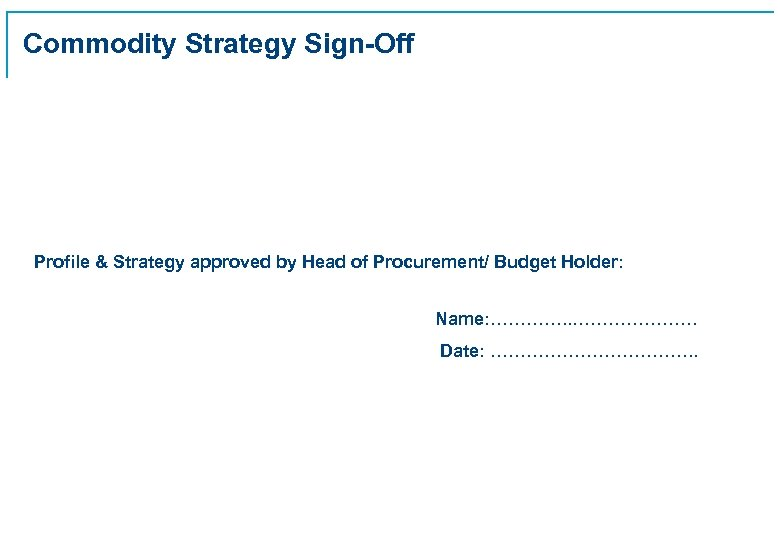 Commodity Strategy Sign-Off Profile & Strategy approved by Head of Procurement/ Budget Holder: Name:
