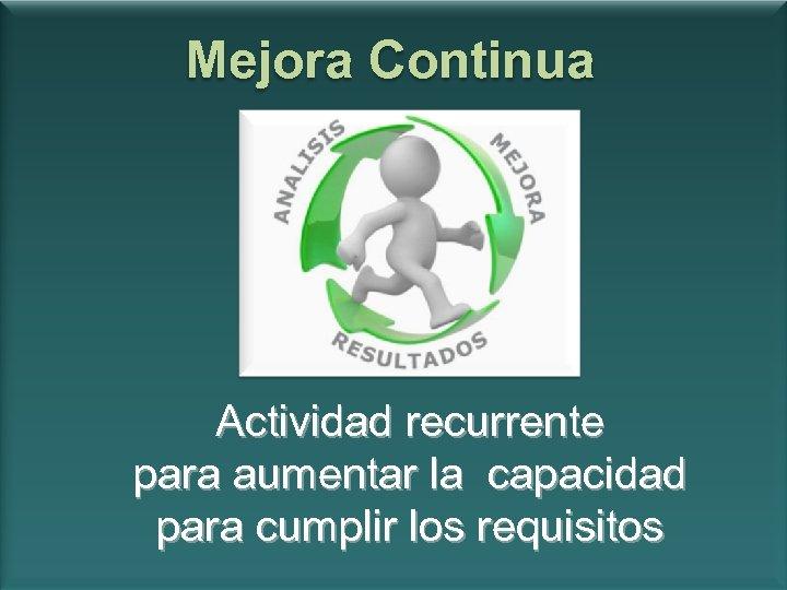 Mejora Continua Actividad recurrente para aumentar la capacidad para cumplir los requisitos