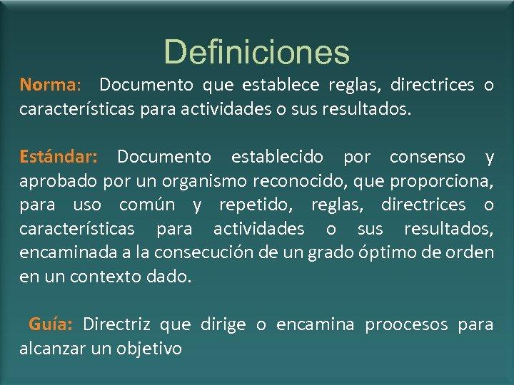 Definiciones Norma: Documento que establece reglas, directrices o características para actividades o sus resultados.