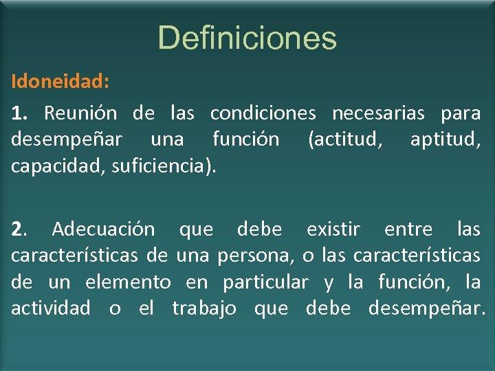 Definiciones Idoneidad: 1. Reunión de las condiciones necesarias para desempeñar una función (actitud, aptitud,