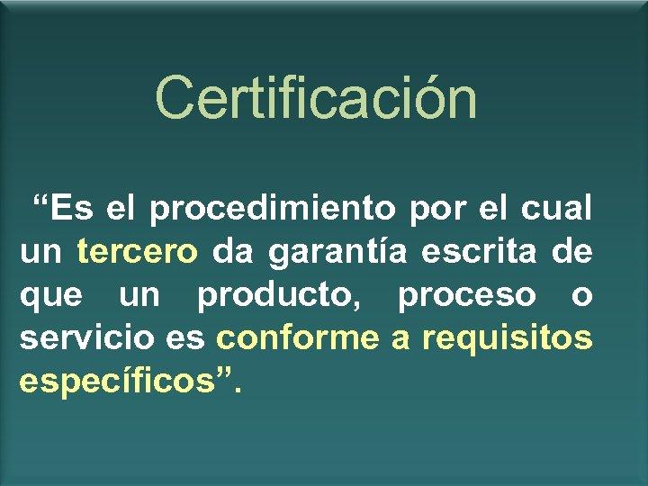 """Certificación """"Es el procedimiento por el cual un tercero da garantía escrita de que"""