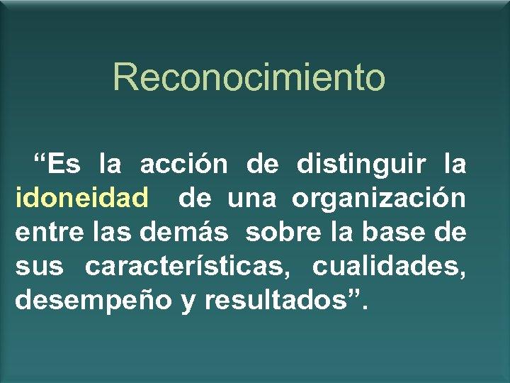 """Reconocimiento """"Es la acción de distinguir la idoneidad de una organización entre las demás"""