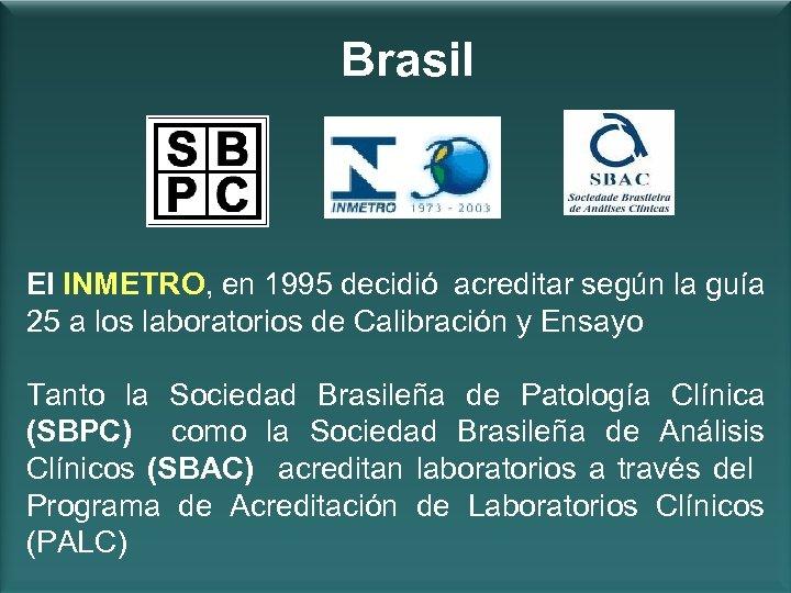 Brasil El INMETRO, en 1995 decidió acreditar según la guía 25 a los laboratorios