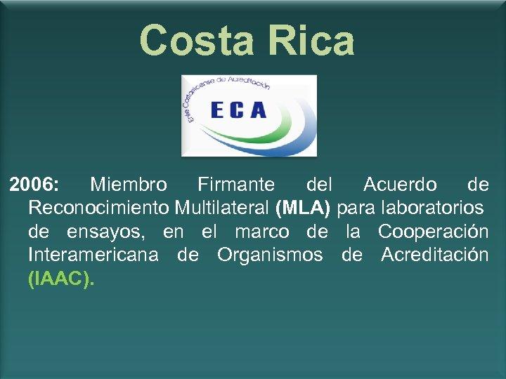 Costa Rica 2006: Miembro Firmante del Acuerdo de Reconocimiento Multilateral (MLA) para laboratorios de