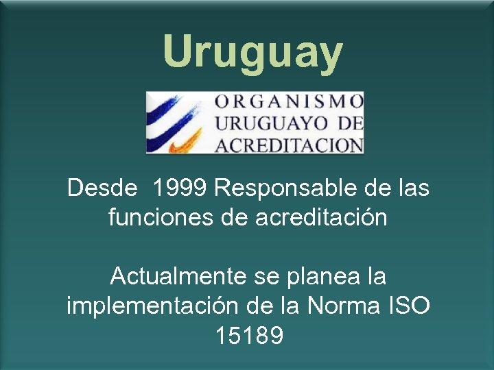 Uruguay Desde 1999 Responsable de las funciones de acreditación Actualmente se planea la implementación