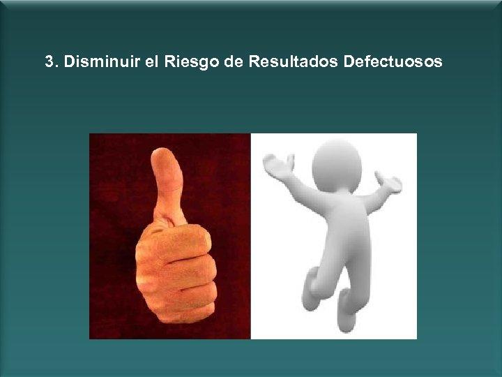 3. Disminuir el Riesgo de Resultados Defectuosos