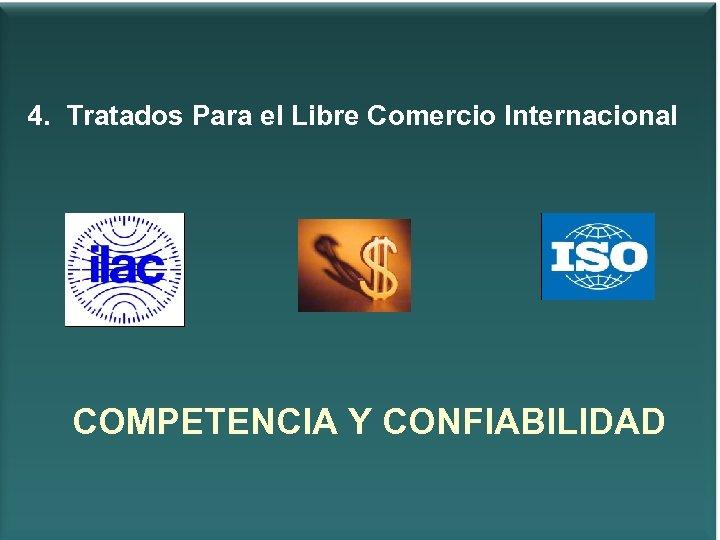4. Tratados Para el Libre Comercio Internacional COMPETENCIA Y CONFIABILIDAD