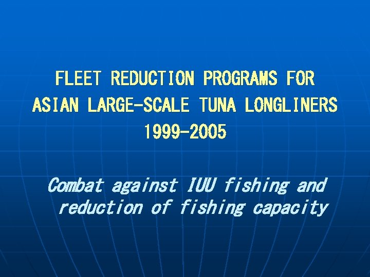 FLEET REDUCTION PROGRAMS FOR ASIAN LARGE-SCALE TUNA LONGLINERS 1999 -2005 Combat against IUU fishing