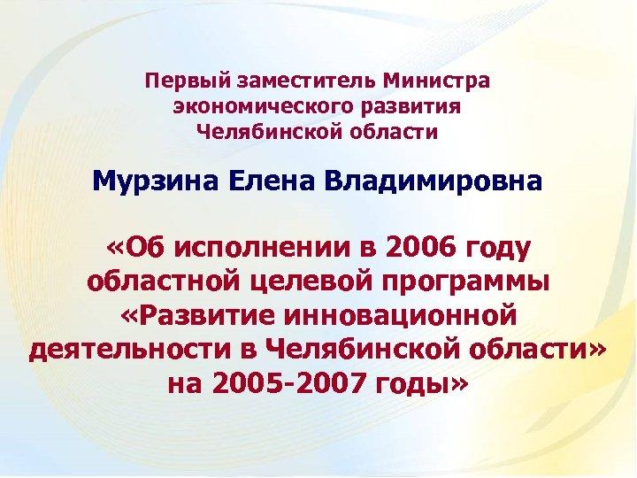 Первый заместитель Министра экономического развития Челябинской области Мурзина Елена Владимировна «Об исполнении в 2006