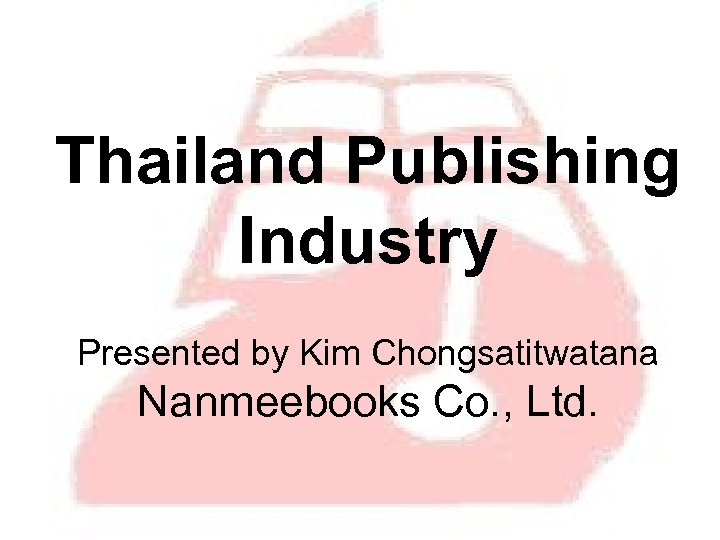 Thailand Publishing Industry Presented by Kim Chongsatitwatana Nanmeebooks Co. , Ltd.