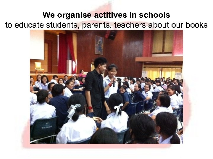 We organise actitives in schools to educate students, parents, teachers about our books