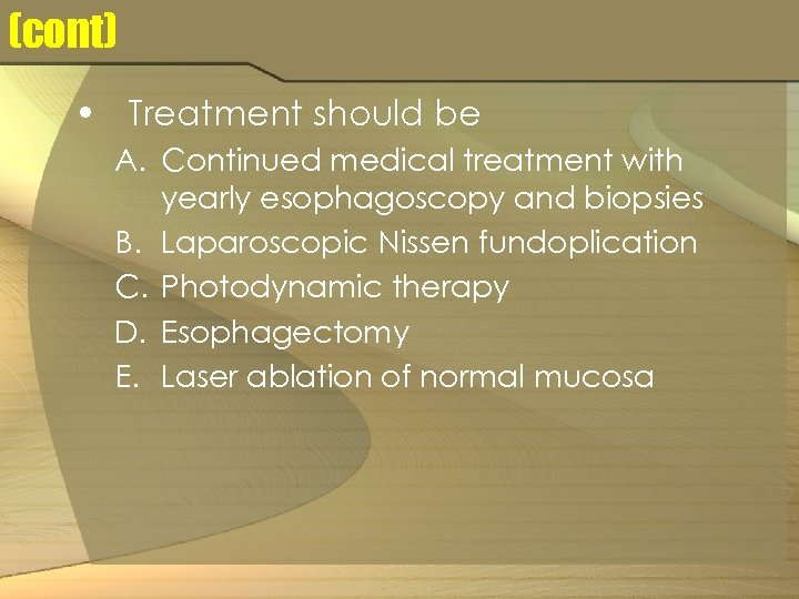 (cont) • Treatment should be A. Continued medical treatment with yearly esophagoscopy and biopsies