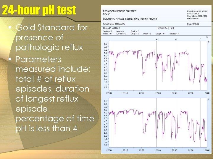 24 -hour p. H test • Gold Standard for presence of pathologic reflux •