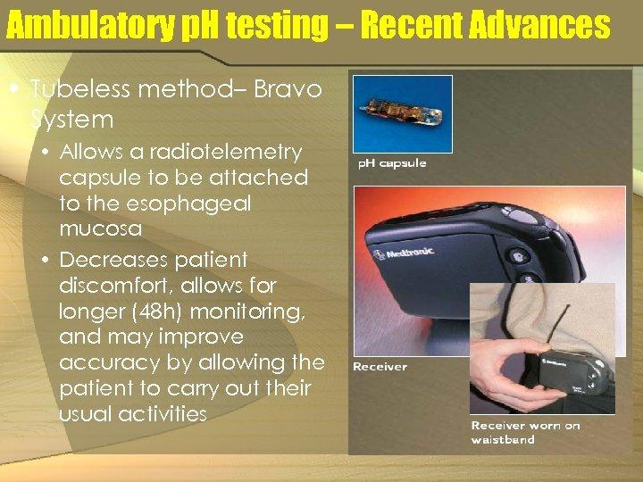 Ambulatory p. H testing – Recent Advances • Tubeless method– Bravo System • Allows