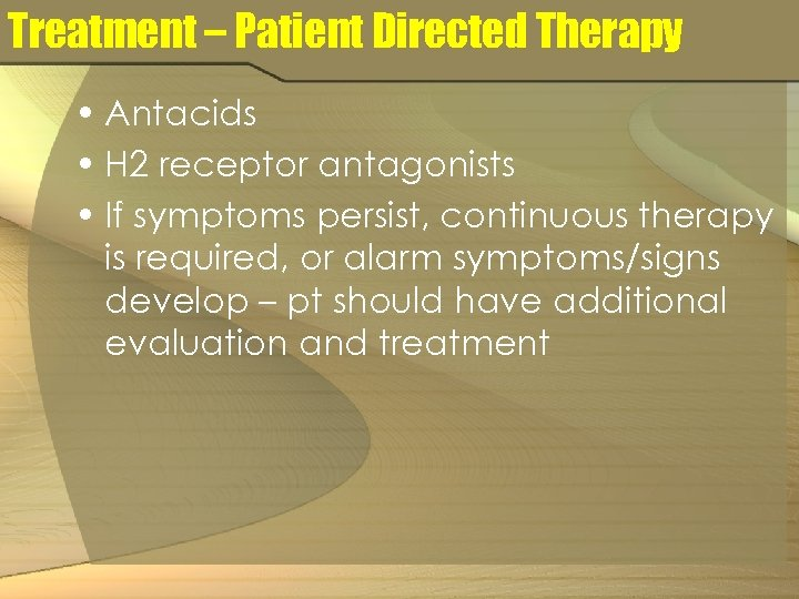 Treatment – Patient Directed Therapy • Antacids • H 2 receptor antagonists • If