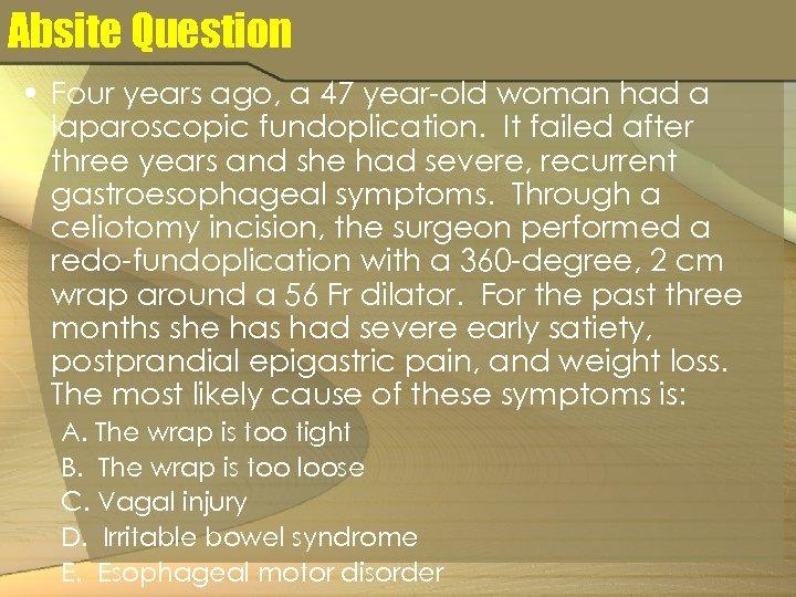 Absite Question • Four years ago, a 47 year-old woman had a laparoscopic fundoplication.