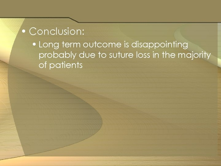 • Conclusion: • Long term outcome is disappointing probably due to suture loss