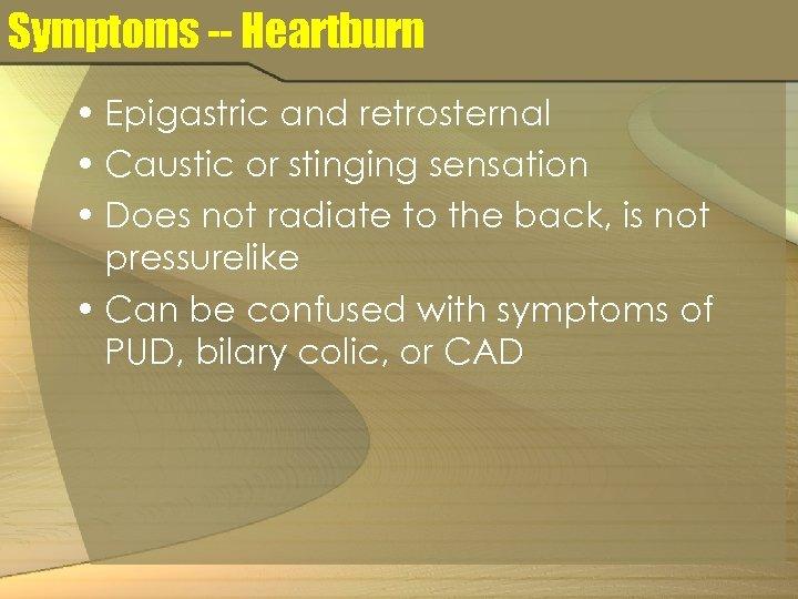 Symptoms -- Heartburn • Epigastric and retrosternal • Caustic or stinging sensation • Does