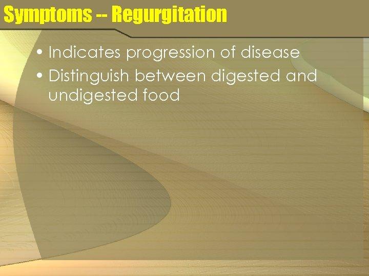 Symptoms -- Regurgitation • Indicates progression of disease • Distinguish between digested and undigested