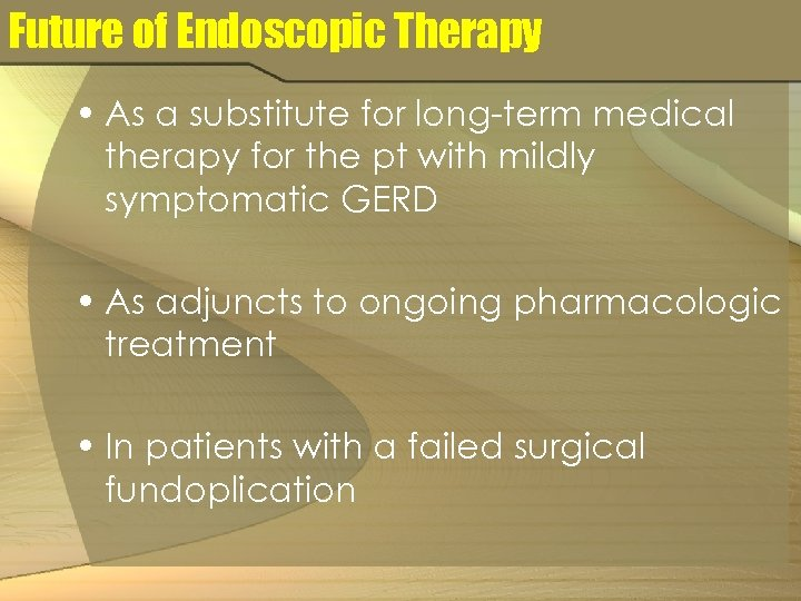 Future of Endoscopic Therapy • As a substitute for long-term medical therapy for the
