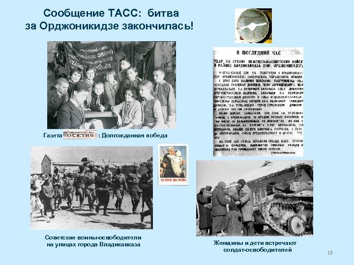 Сообщение ТАСС: битва за Орджоникидзе закончилась! Газета : Долгожданная победа Советские воины-освободители на