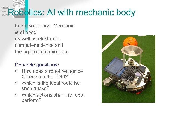 Robotics: AI with mechanic body Interdisciplinary: Mechanic is of need, as well as elektronic,